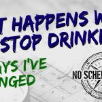 What Happens When You Stop Drinking - 7 Ways I've Changed | noscheduleman.com