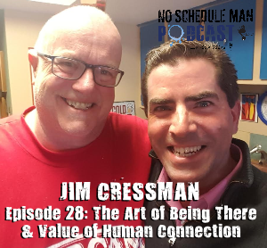 The Art of Being There & Value of Human Connection: Jim Cressman – No Schedule Man Podcast, Ep. 28