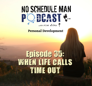 When Life Calls Time Out – No Schedule Man Podcast, Ep. 35