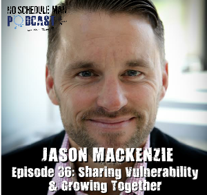 Sharing Vulnerability & Growing Together: Jason MacKenzie – No Schedule Man Podcast, Ep. 36