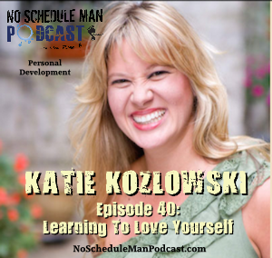 Learning to Love Yourself: Katie Kozlowski – No Schedule Man Podcast, Ep. 40
