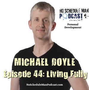 Living Fully – Michael Doyle | No Schedule Man Podcast, Ep. 44