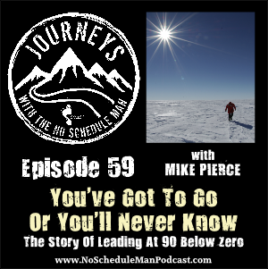 You've Got To Go Or You'll Never Know - Mike Pierce | Journeys with the No Schedule Man, Ep. 59