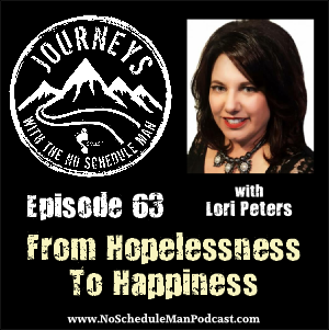How To Go From Hopelessness To Happiness - Lori Peters | Journeys with the No Schedule Man, Ep. 63