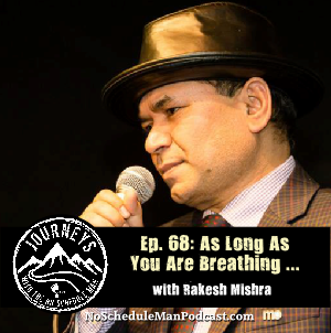 As Long As You Are Breathing, You Have a Choice – Rakesh Mishra | Journeys with the No Schedule Man, Ep. 68