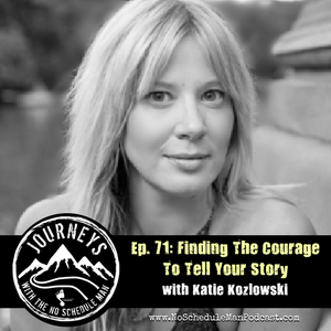 Finding The Courage To Tell Your Story - Katie Kozlowski | Journeys with the No Schedule Man, Ep. 71
