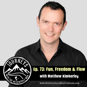 Fun, Freedom & Flow – Matthew Kimberley | Journeys with the No Schedule Man, Ep. 73