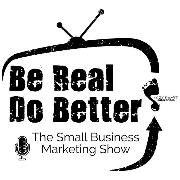 Be Real Do Better - The Small Business Marketing Show