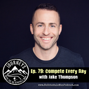 Compete Every Day - Jake Thompson | Journeys with the No Schedule Man, Ep. 79