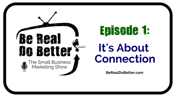 It's About Connection | Be Real Do Better – The Small Business Marketing Show, Ep. 1