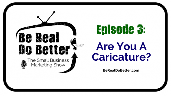 Are You a Caricature? | Be Real Do Better – The Small Business Marketing Show, Ep. 3