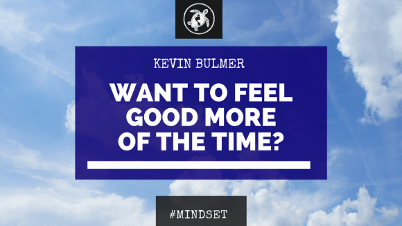 Want To Feel Good More Of The Time? | Kevin Bulmer Mindset Coaching