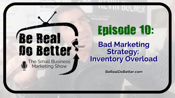 Bad Marketing Strategy: Inventory Overload | Be Real Do Better – The Small Business Marketing Show, Ep. 10