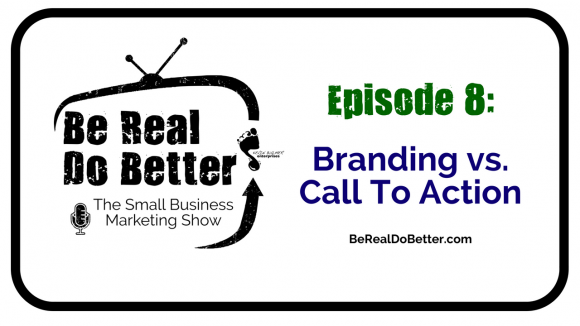 Branding vs. Call to Action | Be Real Do Better - The Small Business Marketing Show, Ep. 8