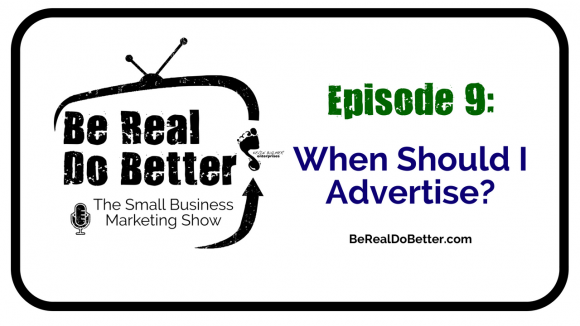 When Should I Advertise? | Be Real Do Better - The Small Business Marketing Show, Ep. 9