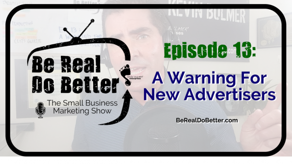 A Warning For New Advertisers | Be Real Do Better – The Small Business Marketing Show, Ep 13