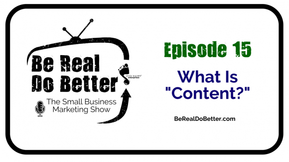 """What Is """"Content?""""   Be Real Do Better - The Small Business Marketing Show, Ep. 15"""