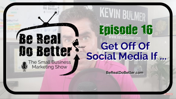 Get Off Of Social Media If ... | Be Real Do Better - The Small Business Marketing Show, Ep. 16
