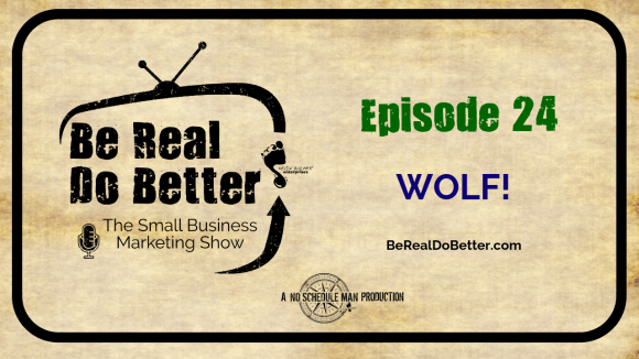 Wolf! | Be Real Do Better - The Small Business Marketing Show, Ep. 24