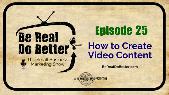 How To Create Video Content | Be Real Do Better - The Small Business Marketing Show, Ep. 25