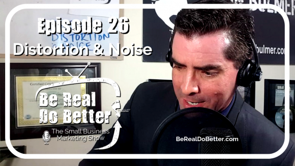 Distortion & Noise | Be Real Do Better - The Small Business Marketing Show, Ep. 26