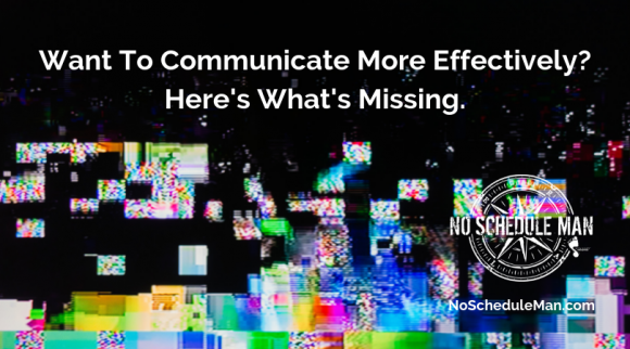Want To Communicate Effectively? Here's What's Missing | NoScheduleMan.com