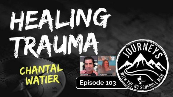 Healing From Trauma - Chantal Watier | Journeys with the No Schedule Man, Ep. 103