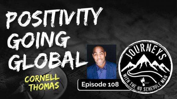Positivity Going Global - Cornell Thomas | Journeys with the No Schedule Man, Ep. 108