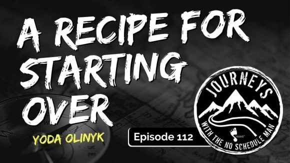 A Recipe For Starting Over - Yoda Olinyk | Journeys with the No Schedule Man, Ep. 112