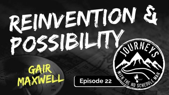 Reinvention & Possibility - Gair Maxwell | Journeys with the No Schedule Man, Ep. 22