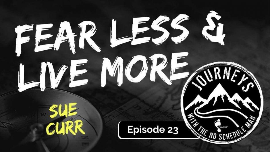 Fear Less Live More - Sue Curr | Journeys with the No Schedule Man, Ep. 23