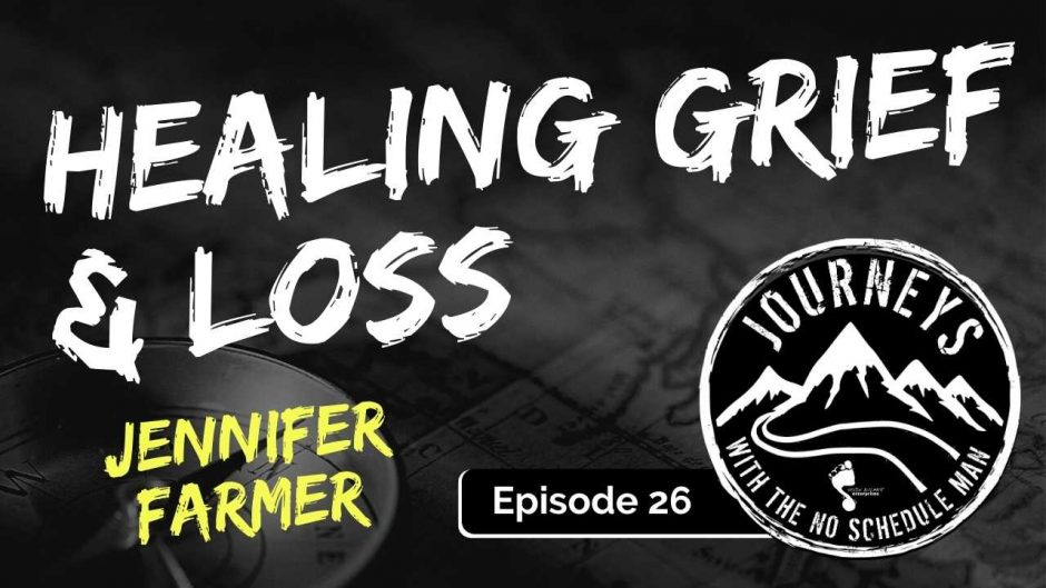 Healing Grief and Loss - Jennifer Farmer | Journeys with the No Schedule Man, Ep. 26