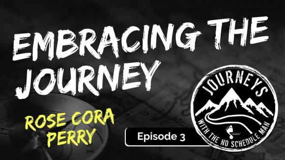 Rose Cora Perry on Embracing the Journey | Journeys with the No Schedule Man Ep. 3