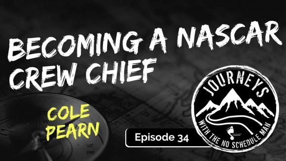 Cole Pearn on Becoming a NASCAR Crew Chief | Journeys with the No Schedule Man Podcast, Ep. 34