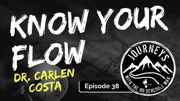 Know Your Flow - Dr. Carlen Costa | Journeys with the No Schedule Man, Ep. 38