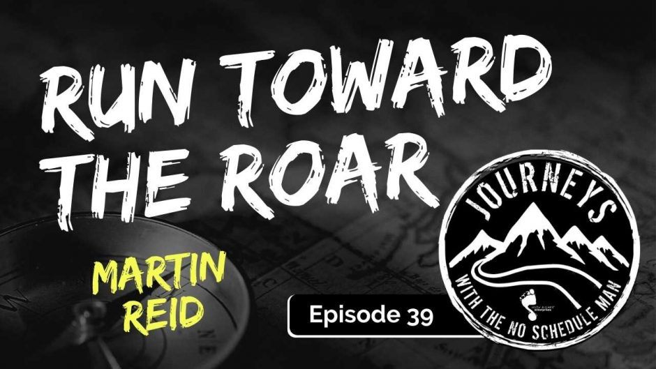 Run Toward the Roar - Martin Reid | Journeys with the No Schedule Man, Ep. 39