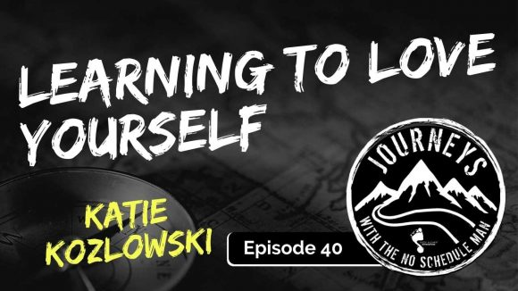 Learning to Love Yourself - Katie Kozlowski | Journeys with the No Schedule Man, Ep. 40