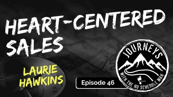 Heart-Centered Sales - Laurie Hawkins | Journeys with the No Schedule Man, Ep. 46