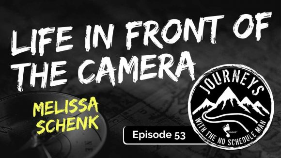 Life In Front Of The Camera – Melissa Schenk | Journeys with the No Schedule Man, Ep. 53