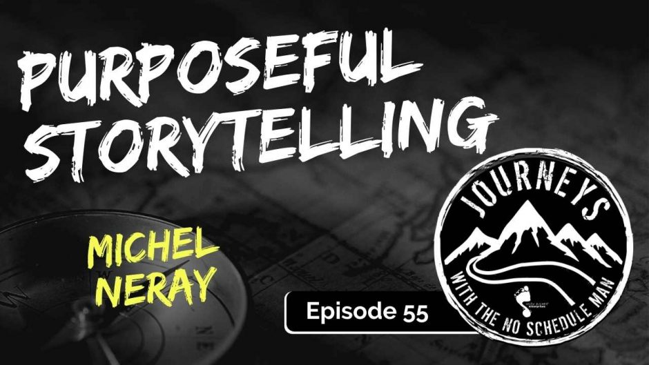 Purposeful Storytelling – Michel Neray | Journeys with the No Schedule Man, Ep. 55