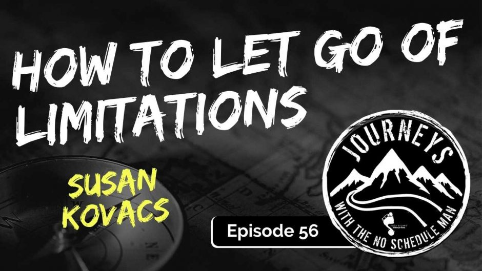 How To Let Go Of Limitations – Susan Kovacs | Journeys with the No Schedule Man, Ep. 56