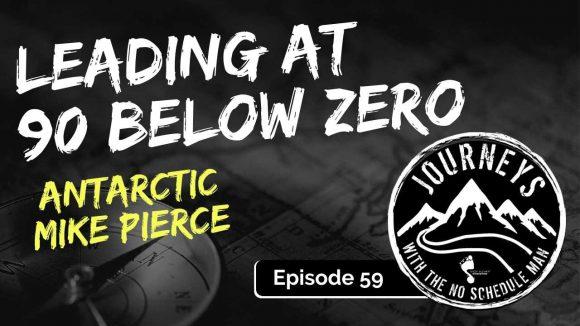 Leading At 90 Below Zero - Antarctic Mike Pierce, Ep. 59