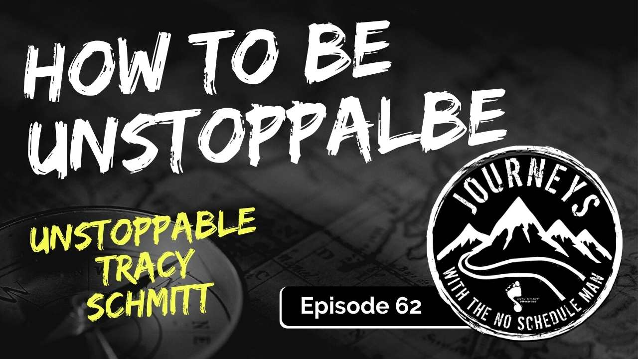 How To Be Unstoppable – Unstoppable Tracy Schmitt, Ep. 62