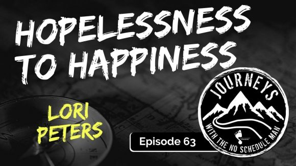 Hopelessness To Happiness - Lori Peters | Journeys with the No Schedule Man, Ep. 63