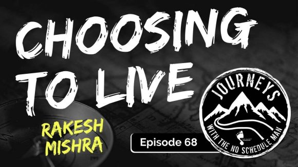 Choosing To Live - Rakesh Mishra | Journeys with the No Schedule Man, Ep. 68