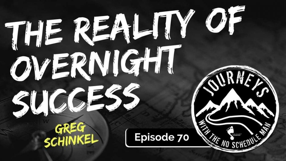 Reality Of Overnight Success - Greg Schinkel | Journeys with the No Schedule Man, Ep. 70