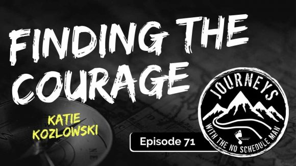 Finding The Courage - Katie Kozlowski, Ep. 71 | Journeys with the No Schedule Man, Ep. 71