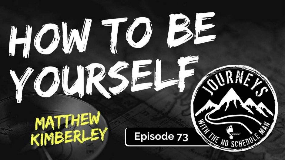 How To Be Yourself - Matthew Kimberley | Journeys with the No Schedule Man, Ep. 73