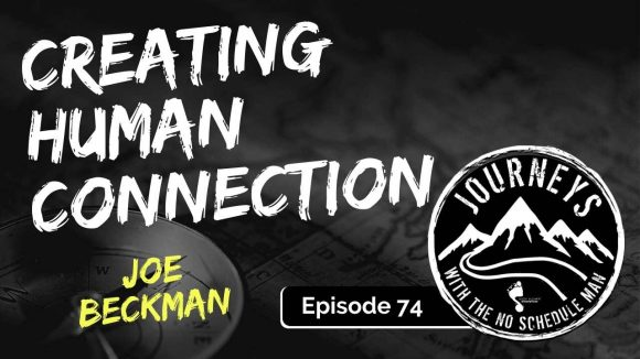 Creating Human Connection - Joe Beckman | Journeys with the No Schedule Man, Ep. 74