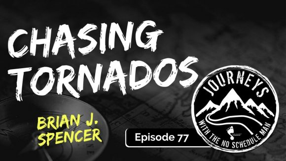 Chasing Tornados - Brian Spencer | Journeys with the No Schedule Man, Ep. 77